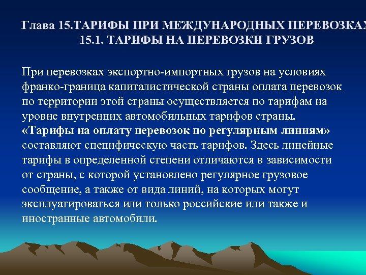 Глава 15. ТАРИФЫ ПРИ МЕЖДУНАРОДНЫХ ПЕРЕВОЗКАХ 15. 1. ТАРИФЫ НА ПЕРЕВОЗКИ ГРУЗОВ При перевозках
