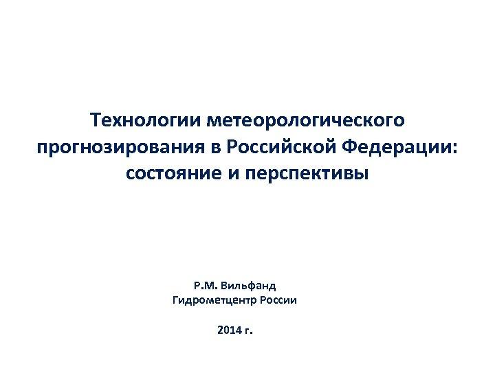 Технологии метеорологического прогнозирования в Российской Федерации: состояние и перспективы Р. М. Вильфанд Гидрометцентр России