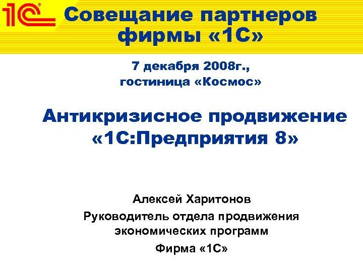 Совещание партнеров фирмы « 1 С» 7 декабря 2008 г. , гостиница «Космос» Антикризисное
