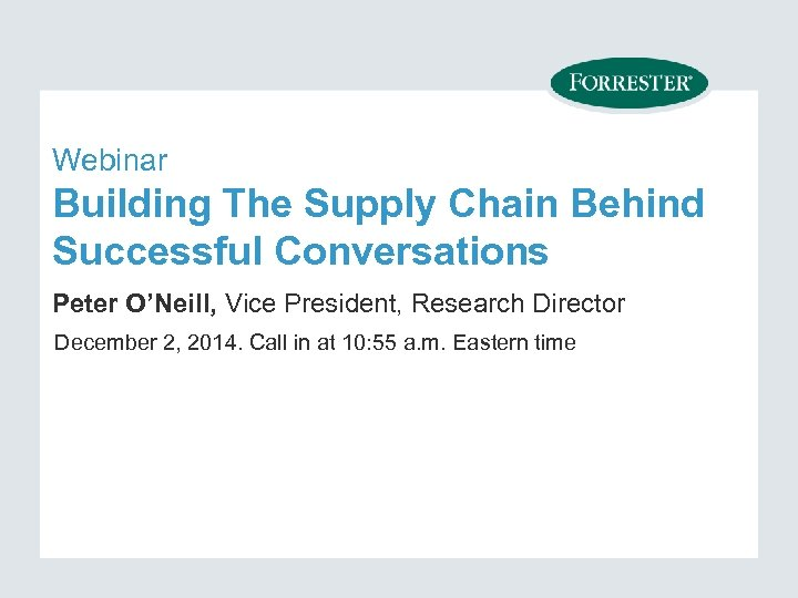 Webinar Building The Supply Chain Behind Successful Conversations Peter O'Neill, Vice President, Research Director