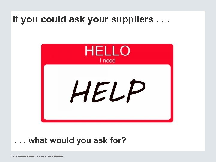 If you could ask your suppliers. . . what would you ask for? ©