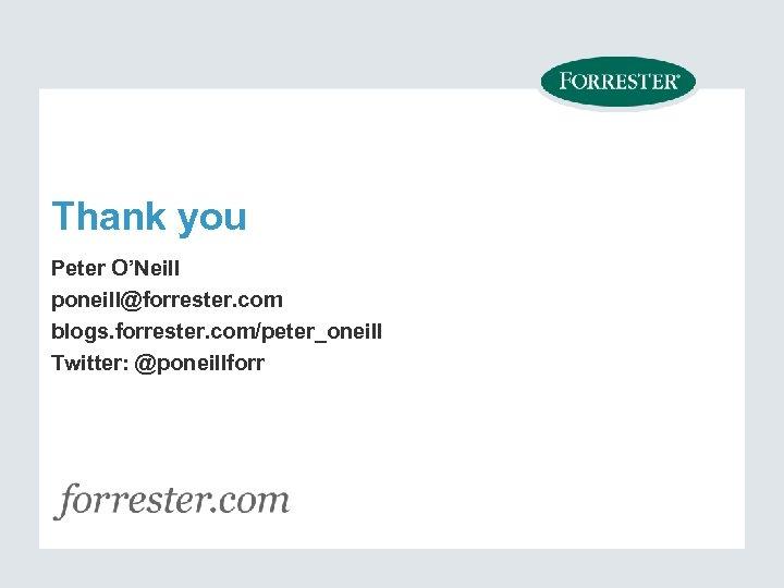 Thank you Peter O'Neill poneill@forrester. com blogs. forrester. com/peter_oneill Twitter: @poneillforr