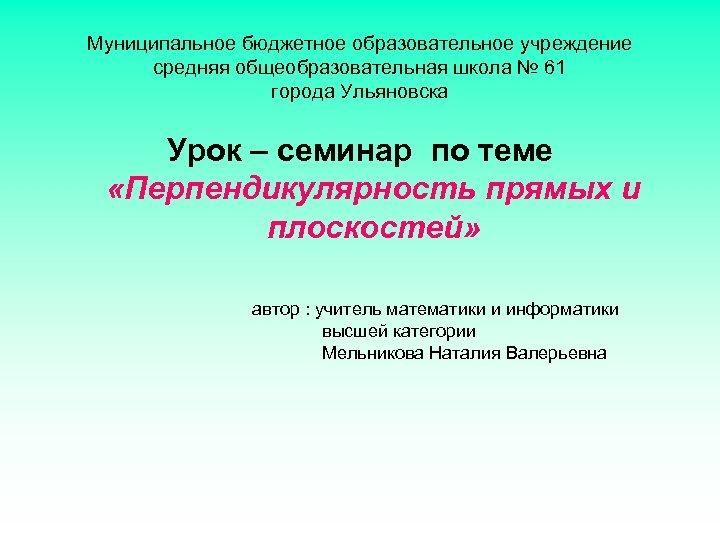 Муниципальное бюджетное образовательное учреждение средняя общеобразовательная школа № 61 города Ульяновска Урок – семинар