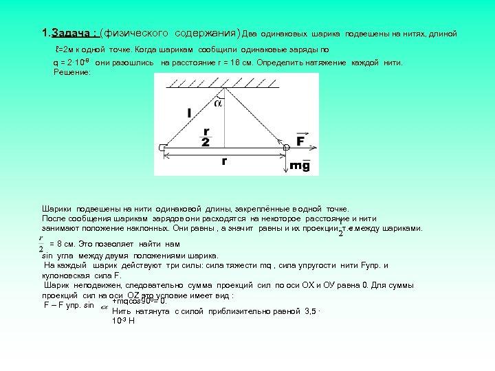 1. Задача : (физического содержания) Два одинаковых шарика подвешены на нитях, длиной ℓ=2 м