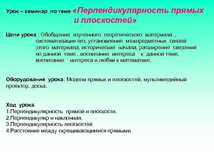 Урок – семинар по теме «Перпендикулярность прямых и плоскостей» Цели урока : Обобщение изученного