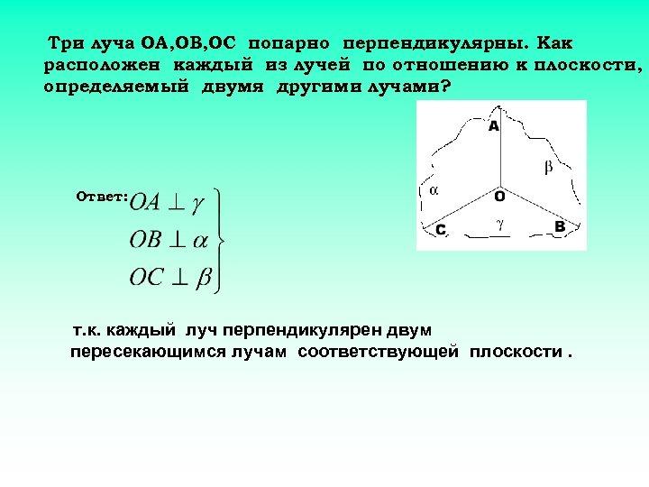 Три луча ОА, ОВ, ОС попарно перпендикулярны. Как расположен каждый из лучей по отношению