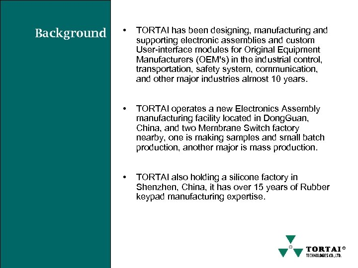 Background • TORTAI has been designing, manufacturing and supporting electronic assemblies and custom User-interface