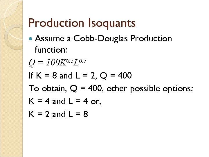 Production Isoquants Assume a Cobb-Douglas Production function: Q = 100 K 0. 5 L