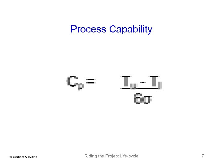 Process Capability © Graham M Winch Riding the Project Life-cycle 7