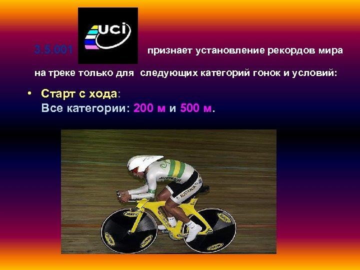 3. 5. 001 признает установление рекордов мира на треке только для следующих категорий гонок