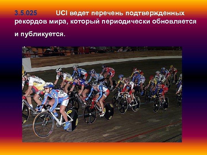 3. 5. 025 UCI ведет перечень подтвержденных рекордов мира, который периодически обновляется и публикуется.