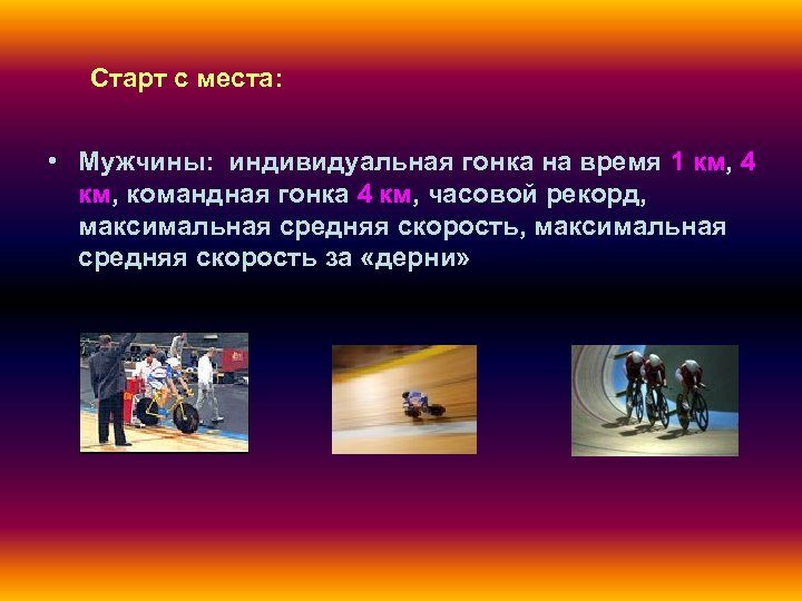 Старт с места: • Мужчины: индивидуальная гонка на время 1 км, 4 км, командная