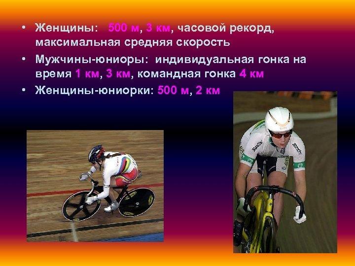 • Женщины: 500 м, 3 км, часовой рекорд, максимальная средняя скорость • Мужчины-юниоры: