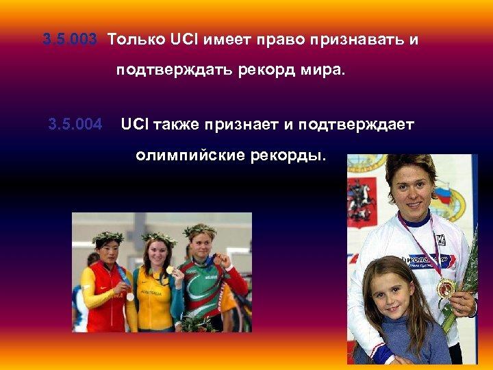 3. 5. 003 Только UCI имеет право признавать и подтверждать рекорд мира. 3. 5.
