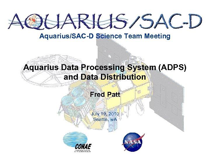 Aquarius/SAC-D Science Team Meeting Aquarius Data Processing System (ADPS) and Data Distribution Fred Patt