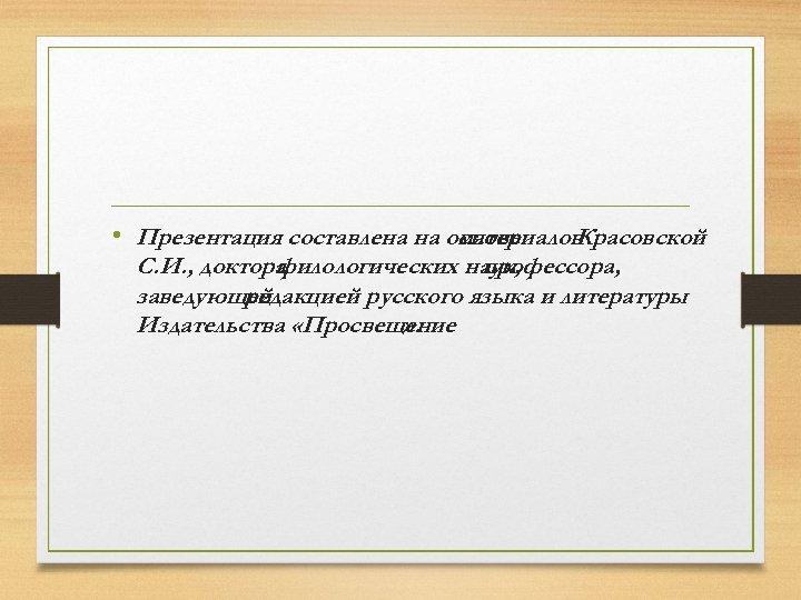 • Презентация составлена на основе материалов Красовской С. И. , доктора филологических наук,