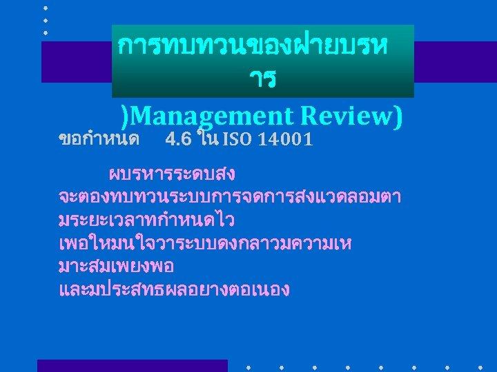 การทบทวนของฝายบรห าร )Management Review) ขอกำหนด 4. 6 ใน ISO 14001 ผบรหารระดบสง จะตองทบทวนระบบการจดการสงแวดลอมตา มระยะเวลาทกำหนดไว เพอใหมนใจวาระบบดงกลาวมความเห