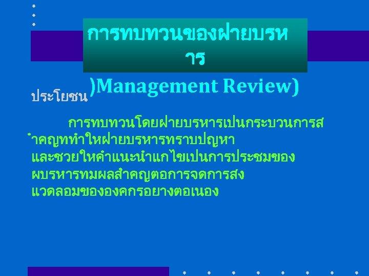 การทบทวนของฝายบรห าร )Management Review) ประโยชน การทบทวนโดยฝายบรหารเปนกระบวนการส ำคญททำใหฝายบรหารทราบปญหา และชวยใหคำแนะนำแกไขเปนการประชมของ ผบรหารทมผลสำคญตอการจดการสง แวดลอมขององคกรอยางตอเนอง
