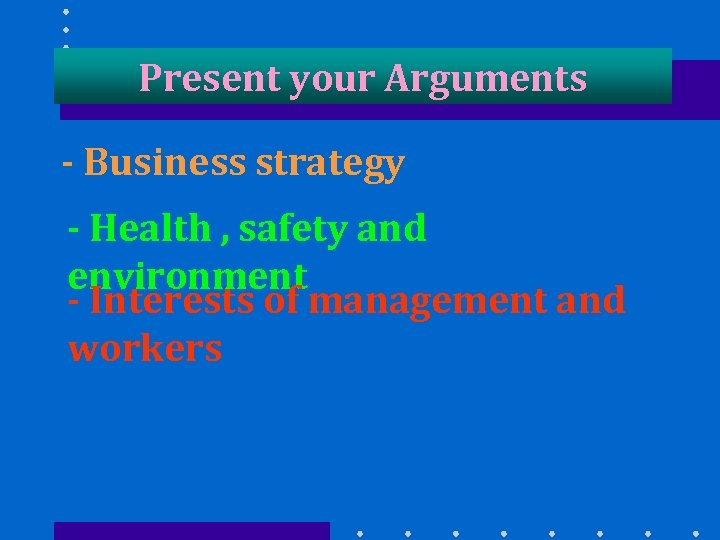 Present your Arguments - Business strategy - Health , safety and environment - Interests