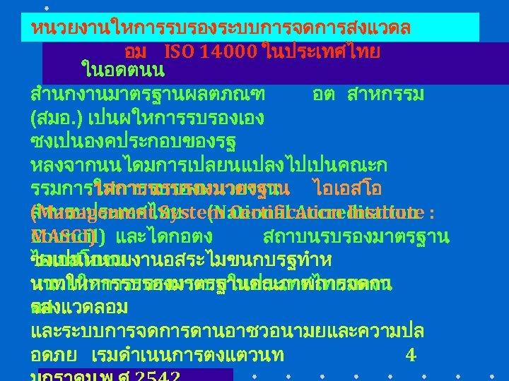 หนวยงานใหการรบรองระบบการจดการสงแวดล อม ISO 14000 ในประเทศไทย ในอดตนน สำนกงานมาตรฐานผลตภณฑ อต สาหกรรม (สมอ. ) เปนผใหการรบรองเอง ซงเปนองคประกอบของรฐ หลงจากนนไดมการเปลยนแปลงไปเปนคณะก.