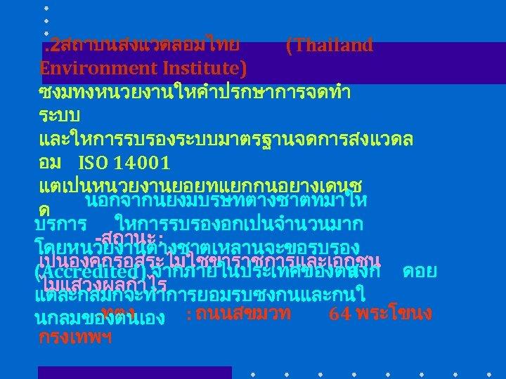 . 2สถาบนสงแวดลอมไทย (Thailand Environment Institute) ซงมทงหนวยงานใหคำปรกษาการจดทำ ระบบ และใหการรบรองระบบมาตรฐานจดการสงแวดล อม ISO 14001 แตเปนหนวยงานยอยทแยกกนอยางเดนช นอกจากนยงมบรษทตางชาตทมาให ด