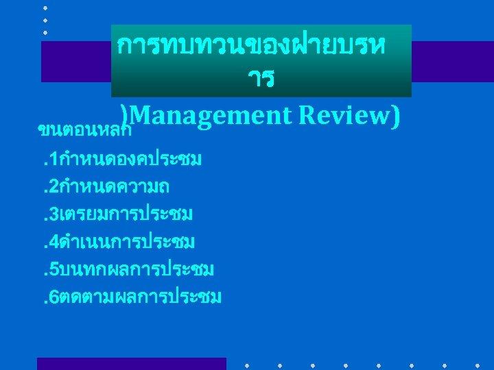 การทบทวนของฝายบรห าร )Management Review) ขนตอนหลก. 1กำหนดองคประชม. 2กำหนดความถ. 3เตรยมการประชม. 4ดำเนนการประชม. 5บนทกผลการประชม. 6ตดตามผลการประชม