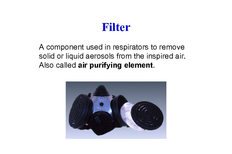 Filter A component used in respirators to remove solid or liquid aerosols from the