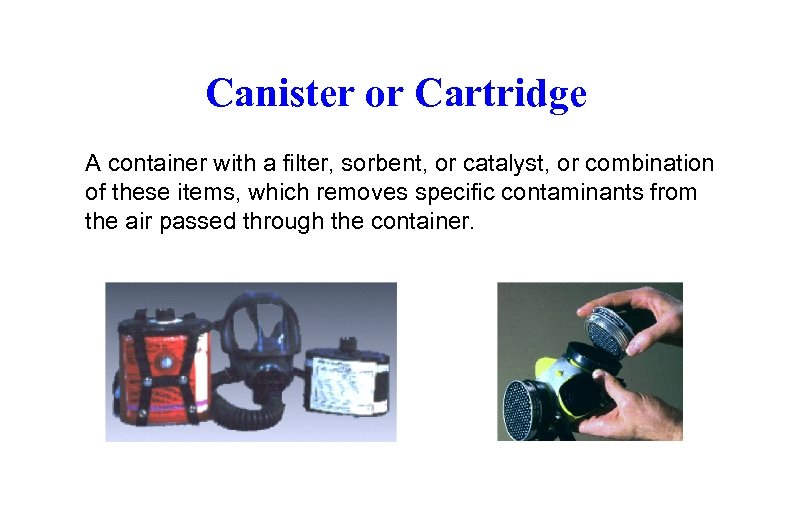 Canister or Cartridge A container with a filter, sorbent, or catalyst, or combination of