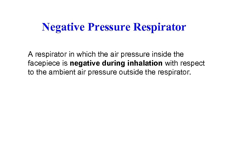 Negative Pressure Respirator A respirator in which the air pressure inside the facepiece is