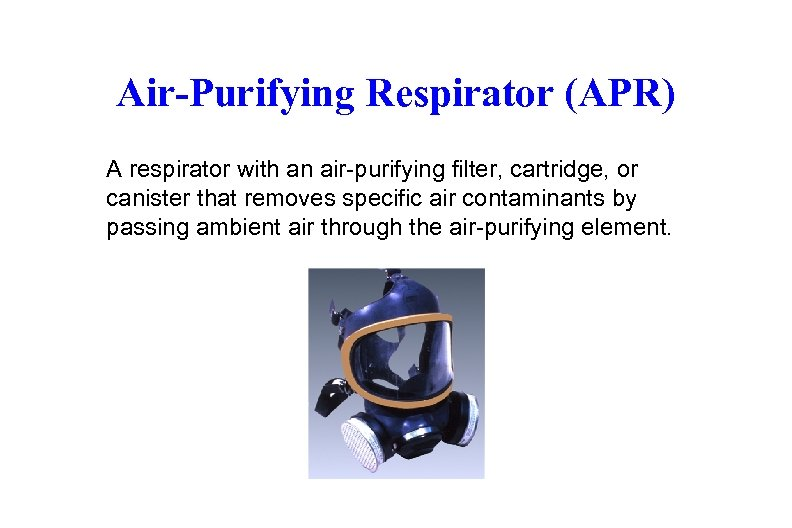 Air-Purifying Respirator (APR) A respirator with an air-purifying filter, cartridge, or canister that removes