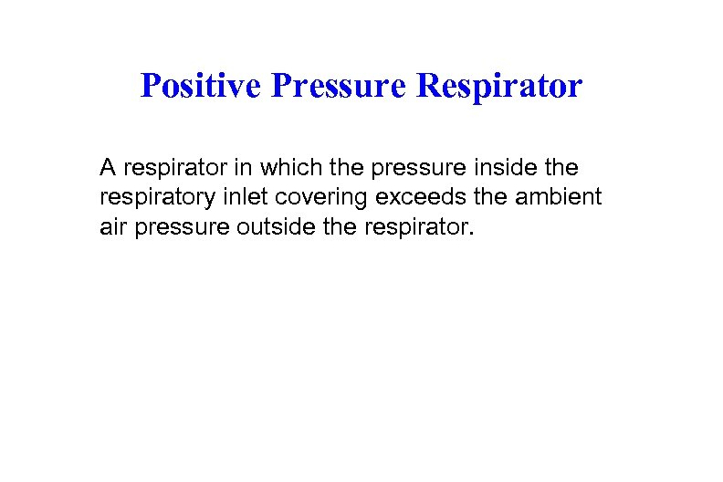 Positive Pressure Respirator A respirator in which the pressure inside the respiratory inlet covering