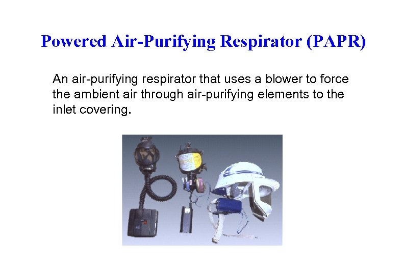 Powered Air-Purifying Respirator (PAPR) An air-purifying respirator that uses a blower to force the
