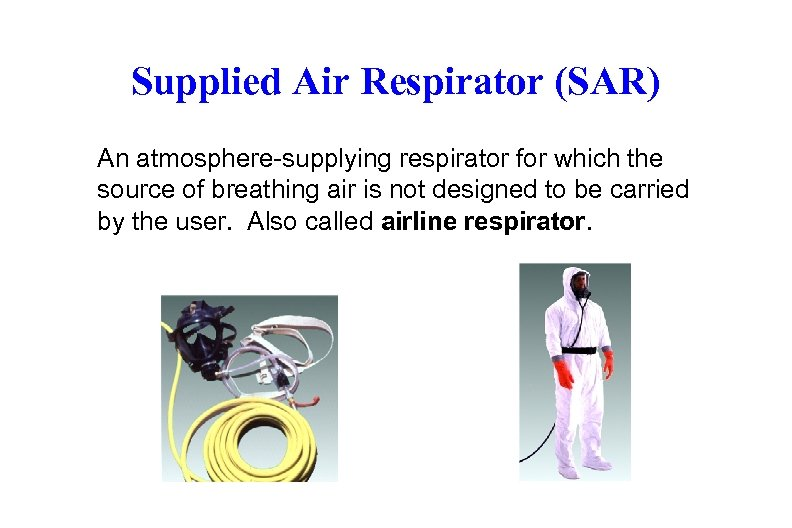 Supplied Air Respirator (SAR) An atmosphere-supplying respirator for which the source of breathing air
