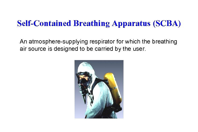 Self-Contained Breathing Apparatus (SCBA) An atmosphere-supplying respirator for which the breathing air source is