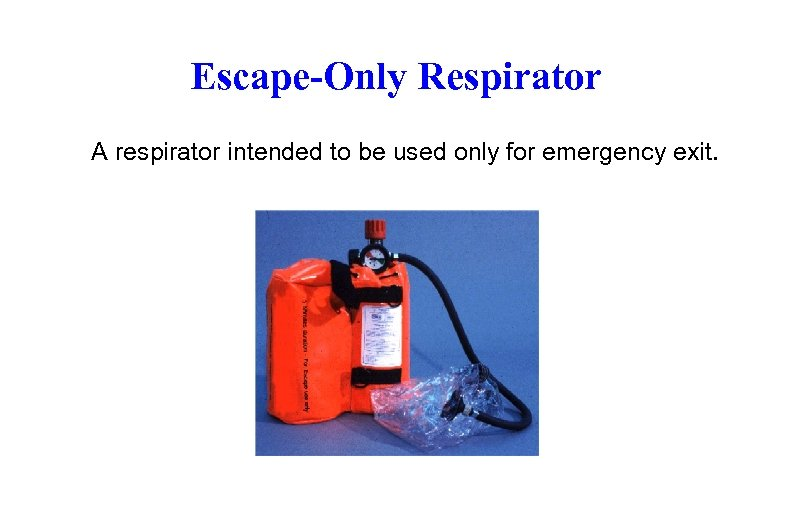 Escape-Only Respirator A respirator intended to be used only for emergency exit.