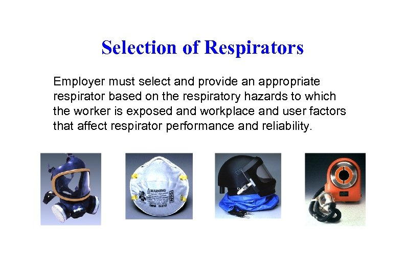 Selection of Respirators Employer must select and provide an appropriate respirator based on the