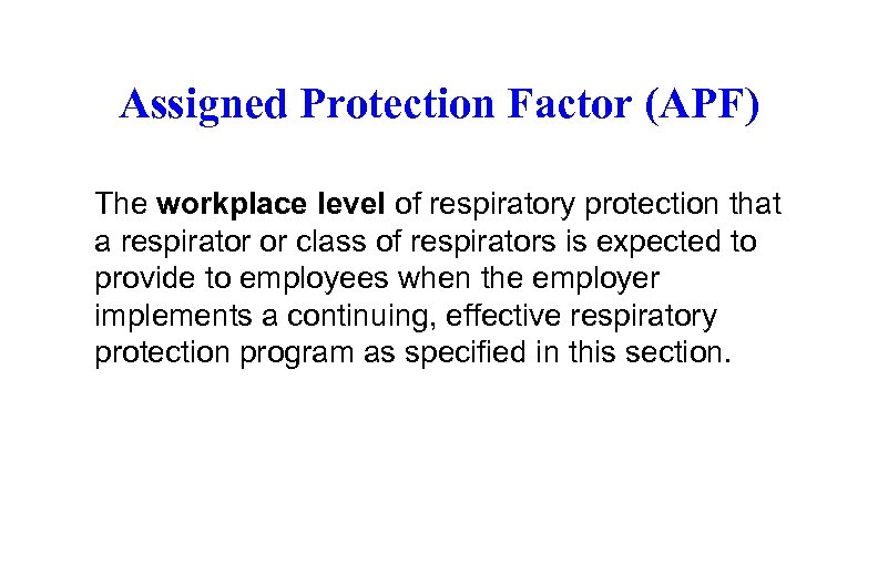 Assigned Protection Factor (APF) The workplace level of respiratory protection that a respirator or