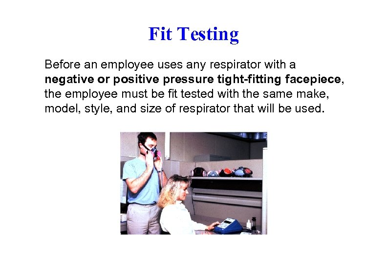 Fit Testing Before an employee uses any respirator with a negative or positive pressure