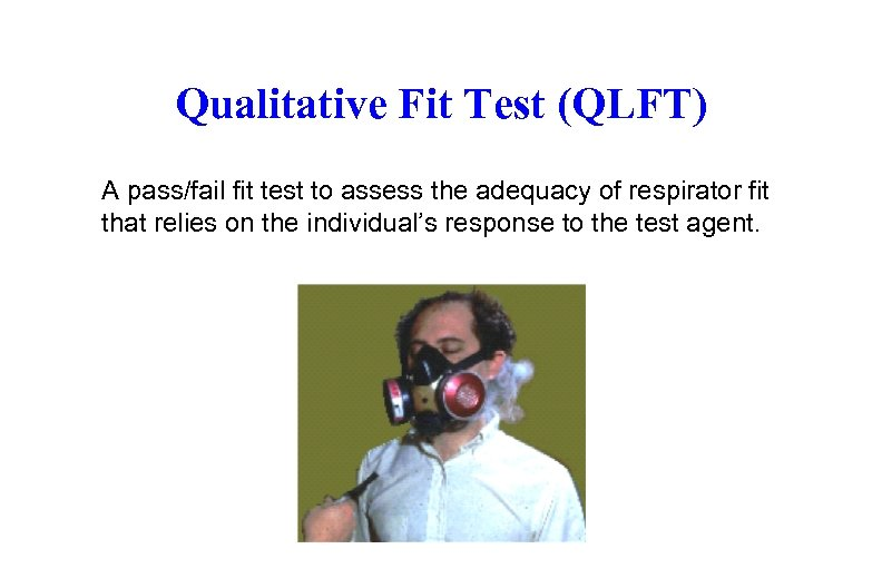 Qualitative Fit Test (QLFT) A pass/fail fit test to assess the adequacy of respirator