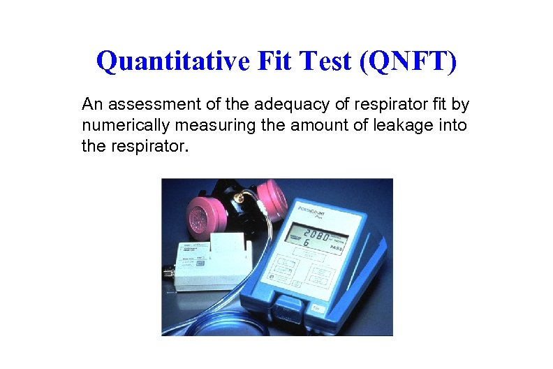 Quantitative Fit Test (QNFT) An assessment of the adequacy of respirator fit by numerically