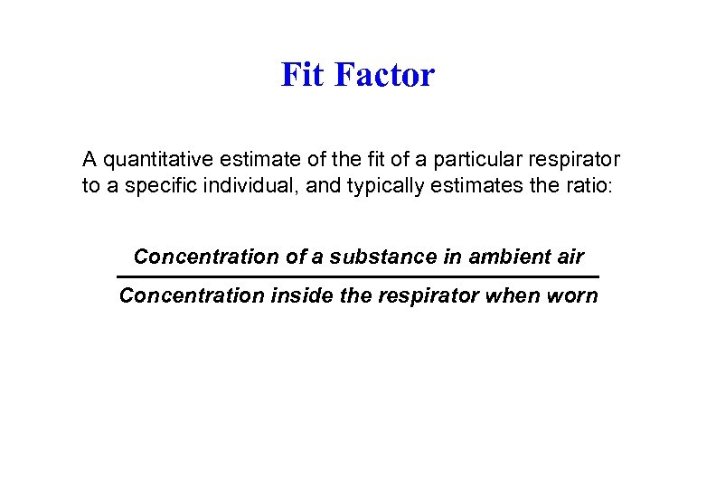 Fit Factor A quantitative estimate of the fit of a particular respirator to a