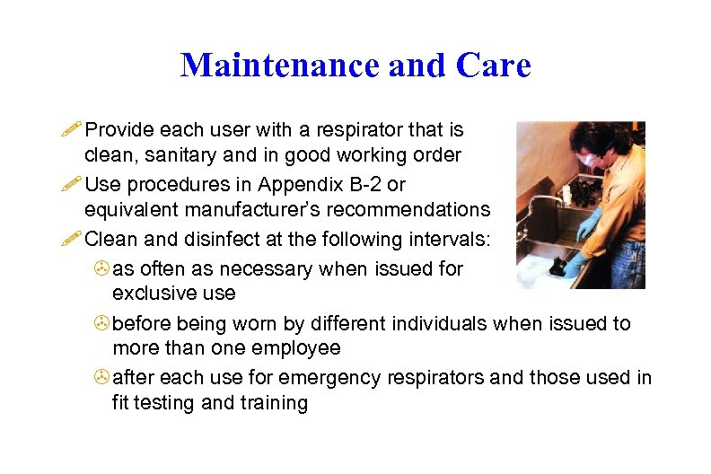 Maintenance and Care ! Provide each user with a respirator that is clean, sanitary