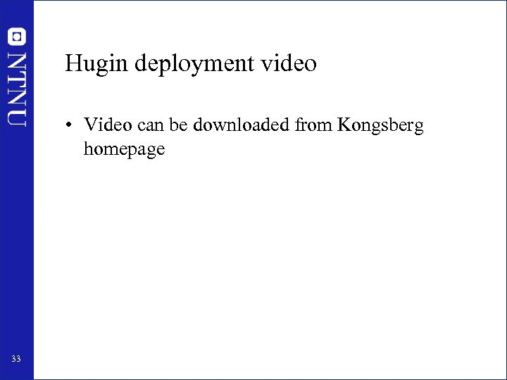 Hugin deployment video • Video can be downloaded from Kongsberg homepage 33