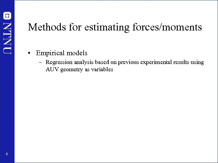 Methods for estimating forces/moments • Empirical models – Regression analysis based on previous experimental