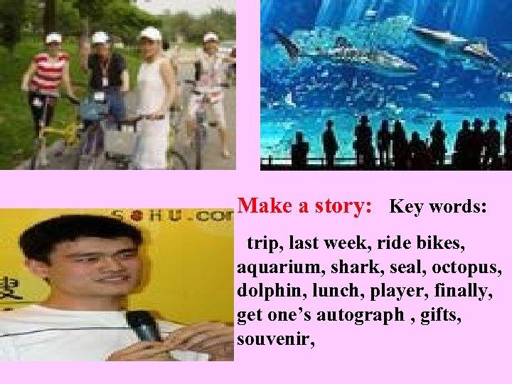 Make a story: Key words: trip, last week, ride bikes, aquarium, shark, seal, octopus,