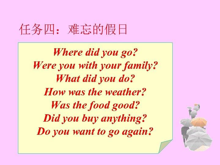 任务四:难忘的假日 Where did you go? Were you with your family? What did you do?