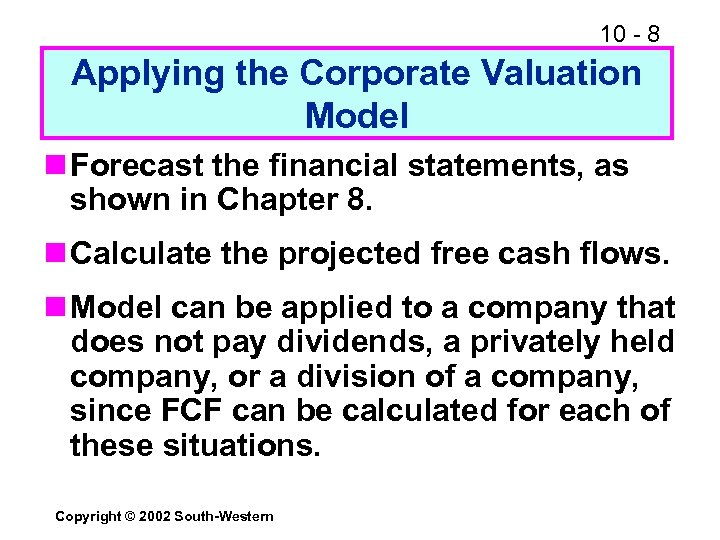 10 - 8 Applying the Corporate Valuation Model n Forecast the financial statements, as