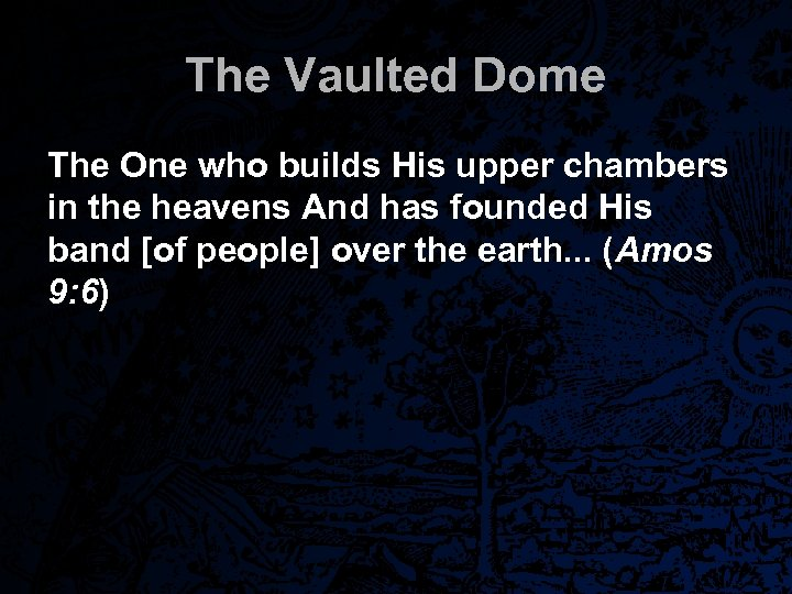 The Vaulted Dome The One who builds His upper chambers in the heavens And