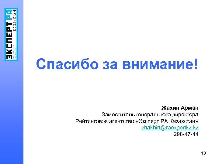 Спасибо за внимание! Жахин Арман Заместитель генерального директора Рейтинговое агентство «Эксперт РА Казахстан» zhakhin@raexpertkz.