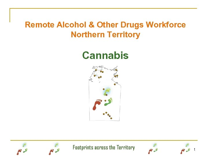 Remote Alcohol & Other Drugs Workforce Northern Territory Cannabis Footprints across the Territory 1